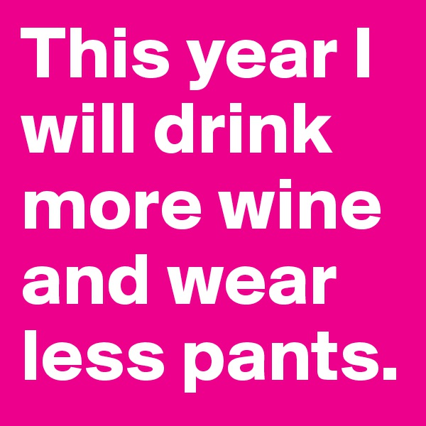 This year I will drink more wine and wear less pants.