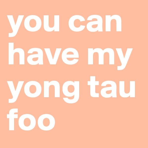 you can have my yong tau foo