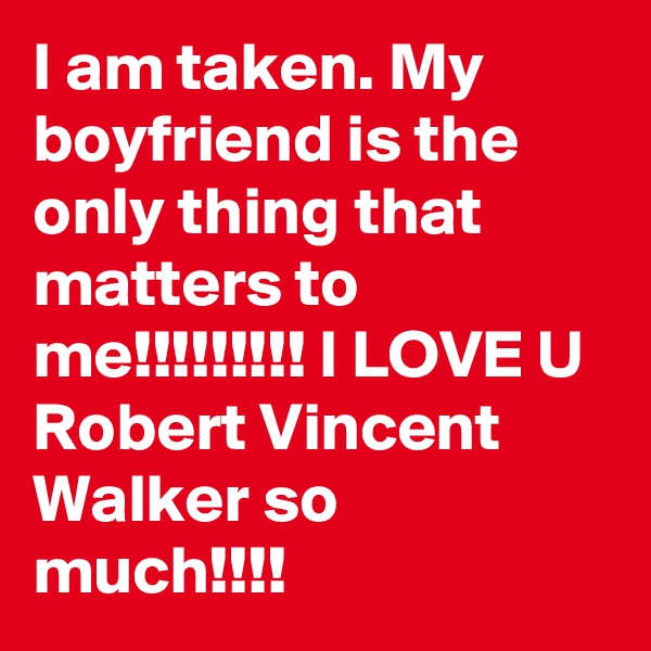 I am taken. My boyfriend is the only thing that matters to me!!!!!!!!! I LOVE U Robert Vincent Walker so much!!!!