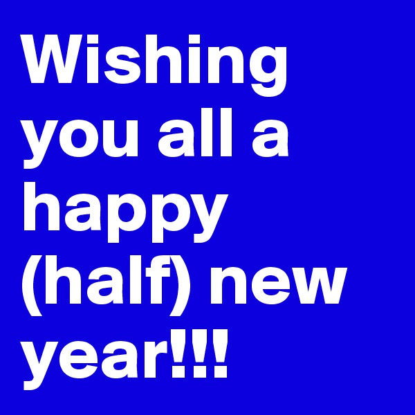 Wishing you all a happy (half) new year!!!