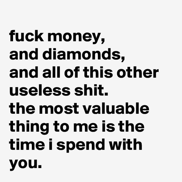 fuck money, and diamonds, and all of this other useless shit. the most valuable thing to me is the time i spend with you.