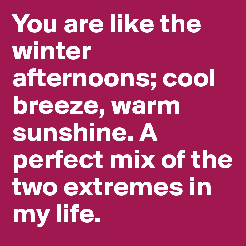 You are like the winter afternoons; cool breeze, warm sunshine. A perfect mix of the two extremes in my life.