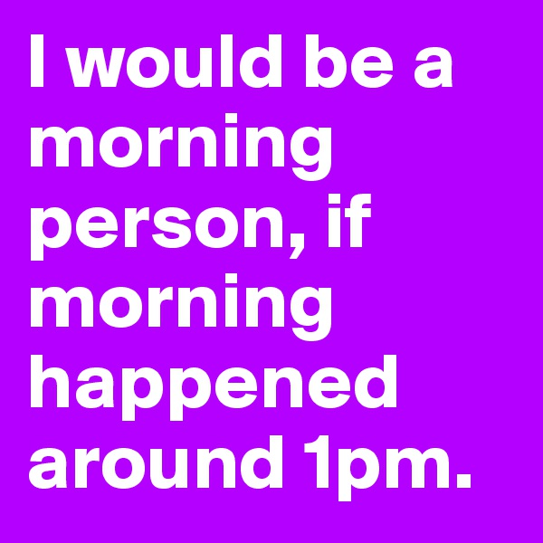 I would be a morning person, if morning happened around 1pm.