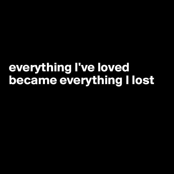 everything I've loved became everything I lost