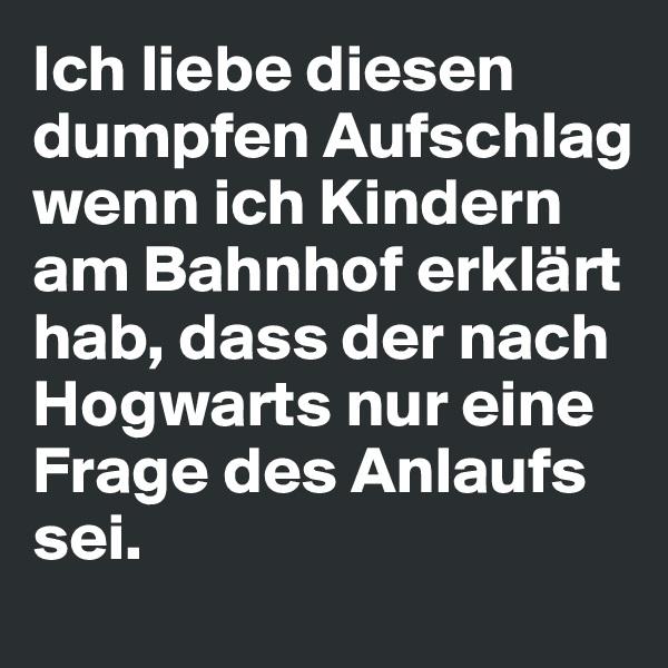 Ich liebe diesen dumpfen Aufschlag wenn ich Kindern am Bahnhof erklärt hab, dass der nach Hogwarts nur eine Frage des Anlaufs sei.