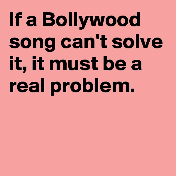 If a Bollywood song can't solve it, it must be a real problem.