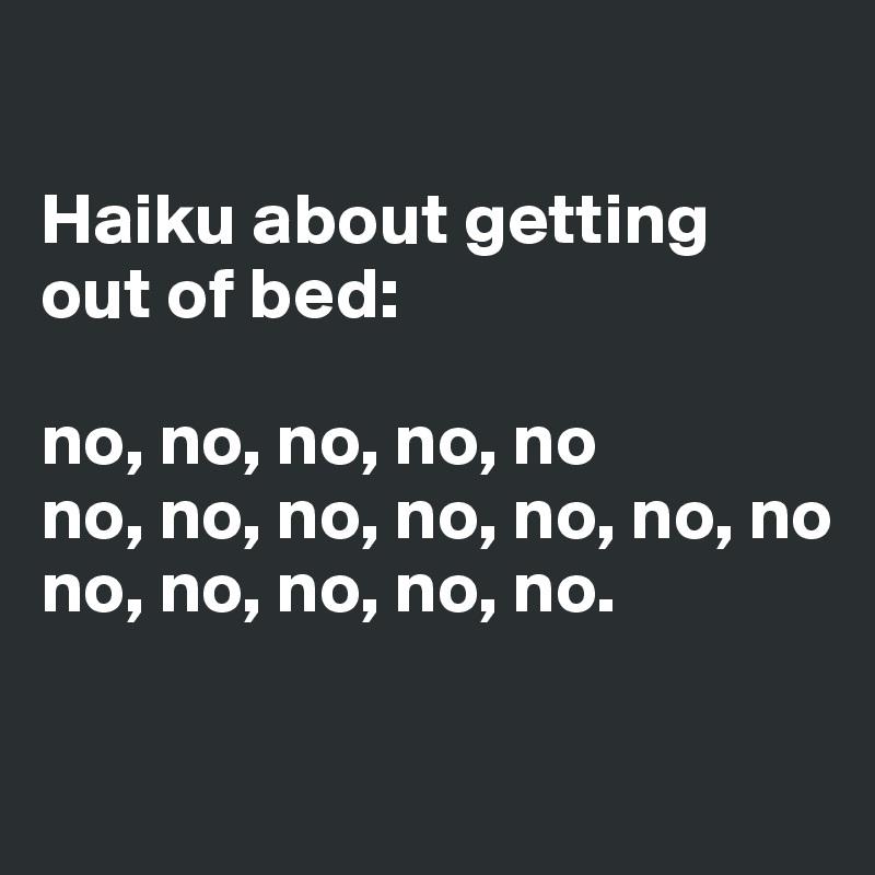 Haiku about getting out of bed:  no, no, no, no, no no, no, no, no, no, no, no no, no, no, no, no.