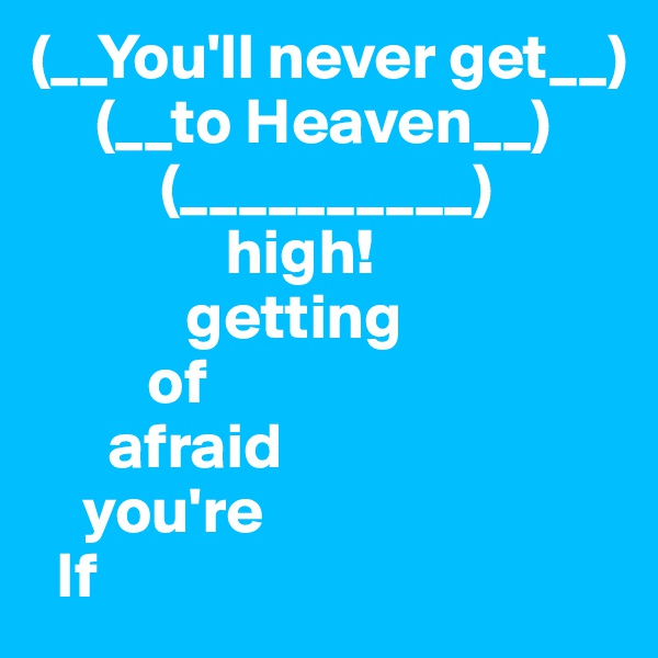 (__You'll never get__)      (__to Heaven__)           (__________)                high!             getting          of       afraid     you're   If