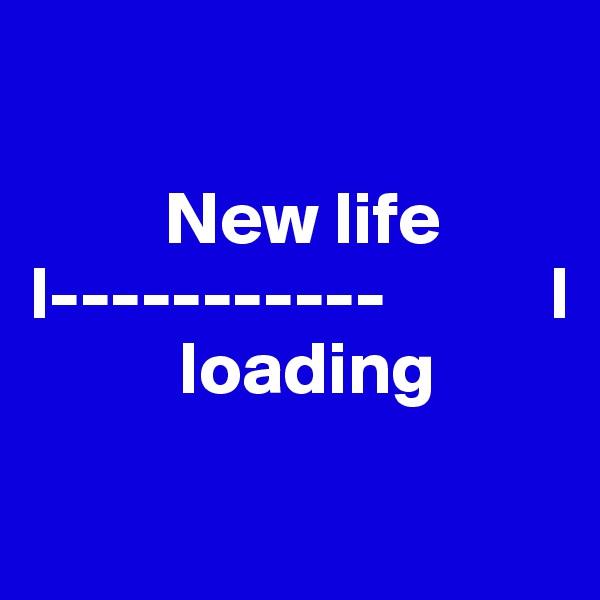 New life  l-----------           l           loading