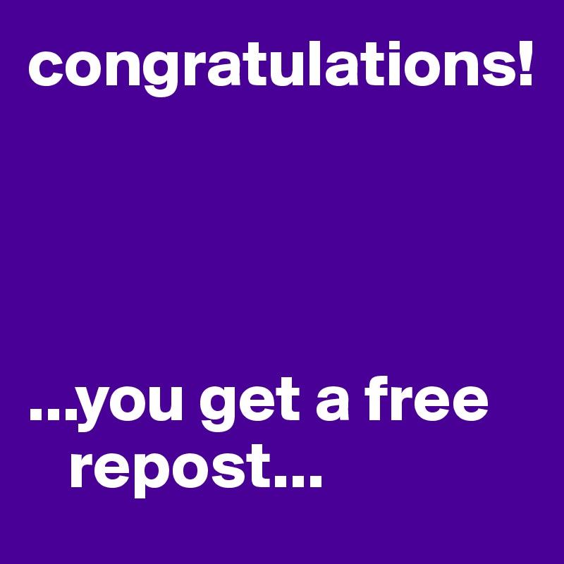 congratulations!     ...you get a free       repost...