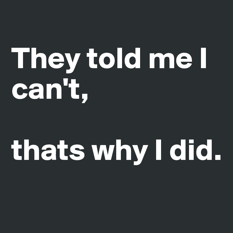They told me I can't,   thats why I did.