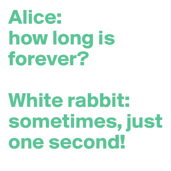 Alice:  how long is forever?  White rabbit: sometimes, just one second!