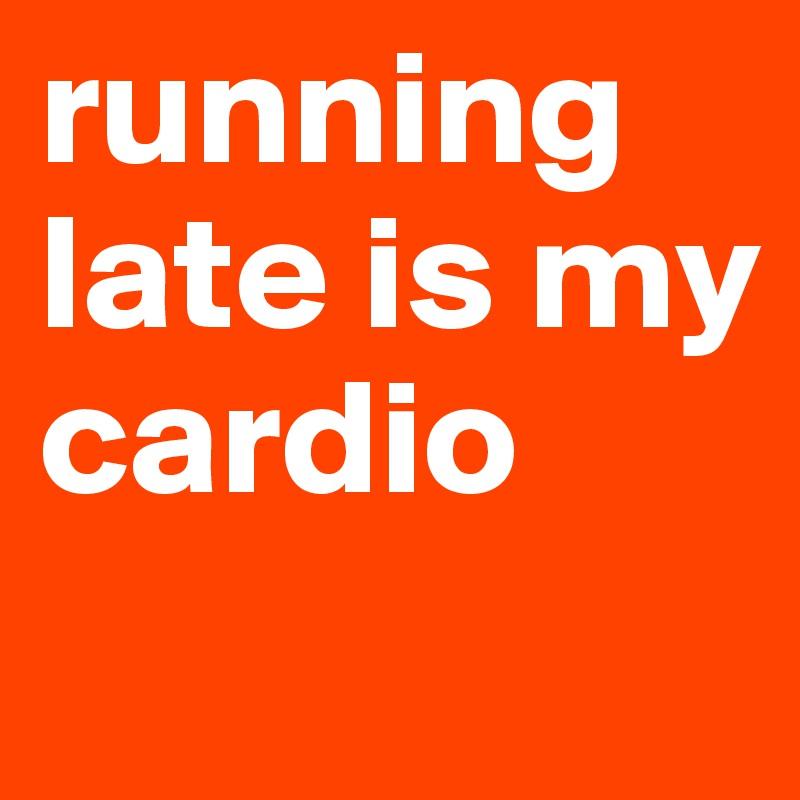 running late is my cardio