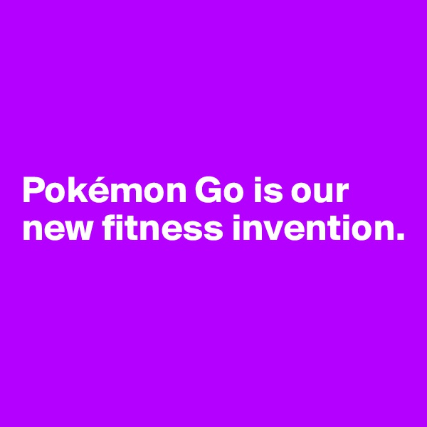 Pokémon Go is our new fitness invention.