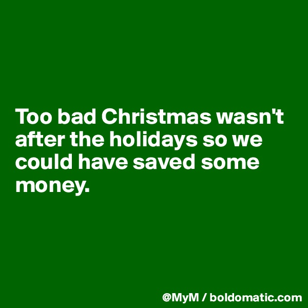 Too bad Christmas wasn't after the holidays so we could have saved some money.