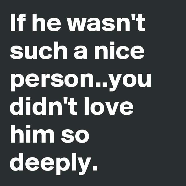 If he wasn't such a nice person..you didn't love him so deeply.