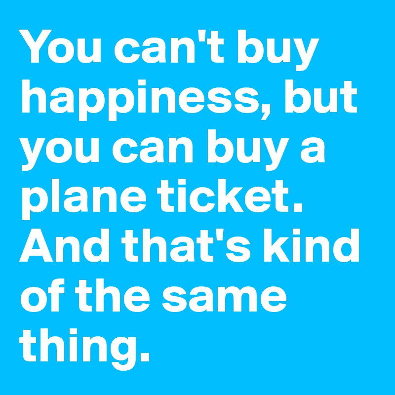 You can't buy happiness, but you can buy a plane ticket.  And that's kind of the same thing.