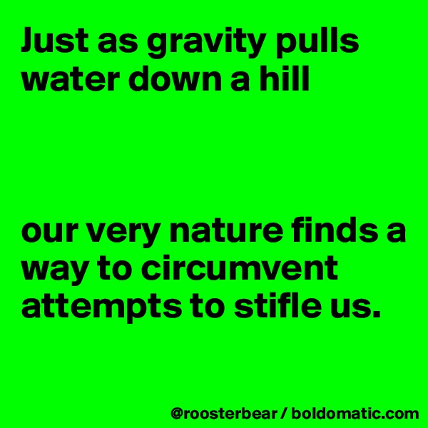 Just as gravity pulls water down a hill    our very nature finds a way to circumvent attempts to stifle us.