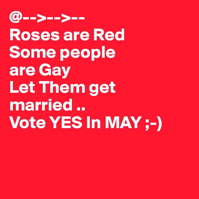 @-->-->-- Roses are Red Some people are Gay Let Them get married .. Vote YES In MAY ;-)
