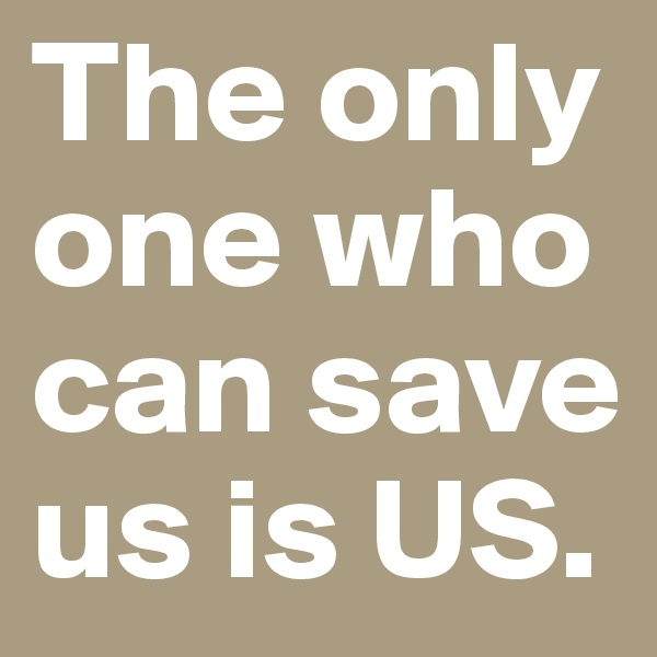 The only one who can save us is US.