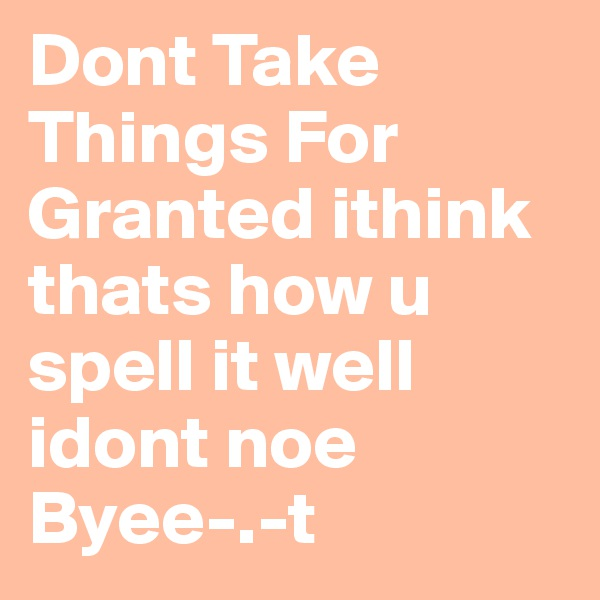 Dont Take Things For Granted ithink thats how u spell it well idont noe Byee-.-t