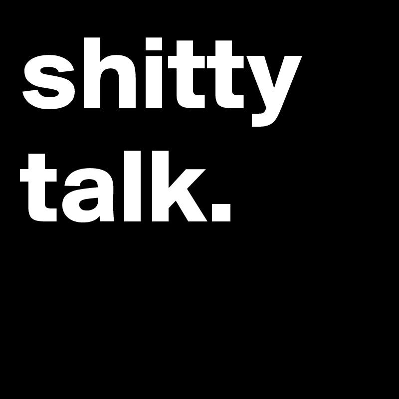 shitty talk.