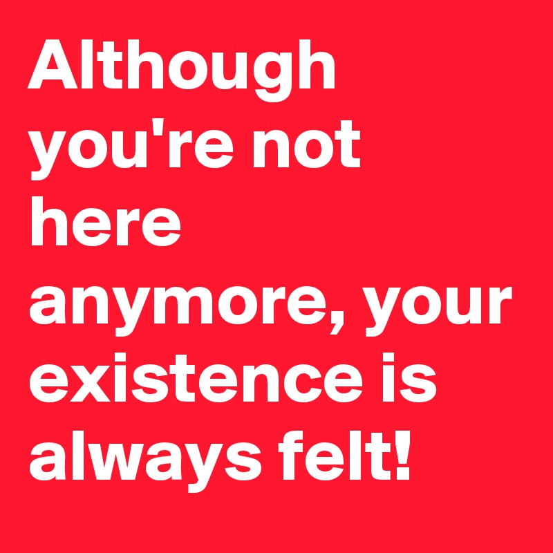 Although you're not here anymore, your existence is always felt!
