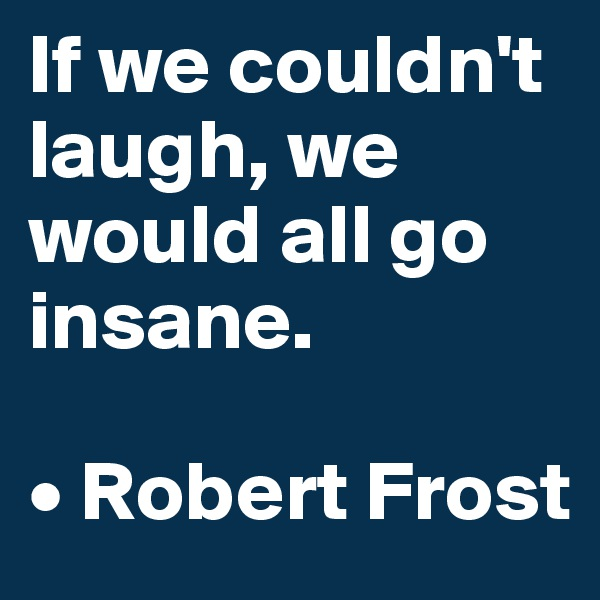 If we couldn't laugh, we would all go insane.  • Robert Frost
