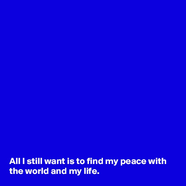 All I still want is to find my peace with the world and my life.