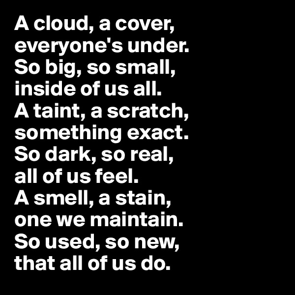 A cloud, a cover, everyone's under.  So big, so small,  inside of us all.  A taint, a scratch, something exact.  So dark, so real,  all of us feel.  A smell, a stain,  one we maintain.  So used, so new,  that all of us do.