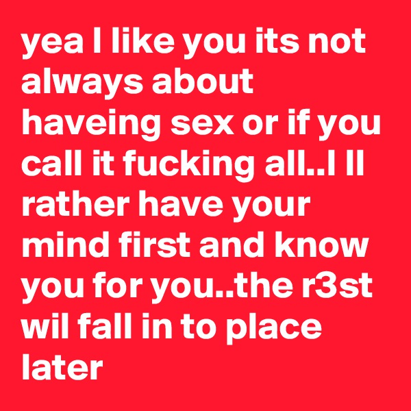 yea I like you its not always about haveing sex or if you call it fucking all..I ll rather have your mind first and know you for you..the r3st wil fall in to place later