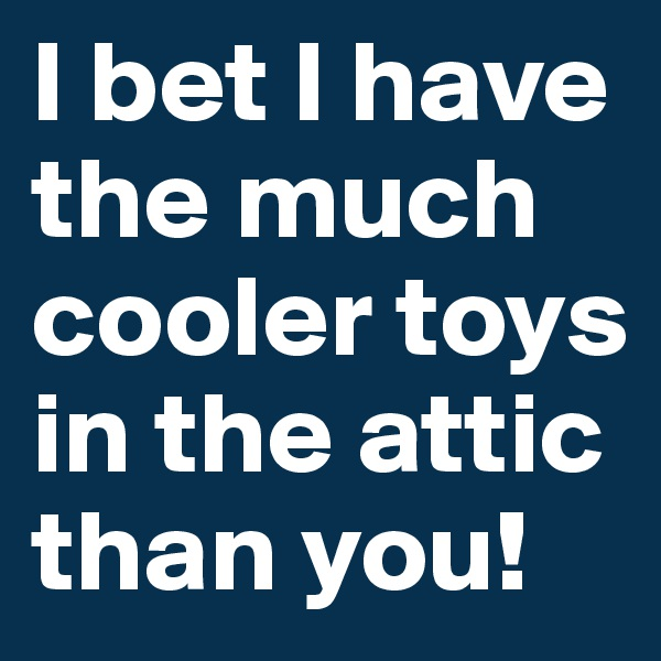 I bet I have the much cooler toys in the attic than you!