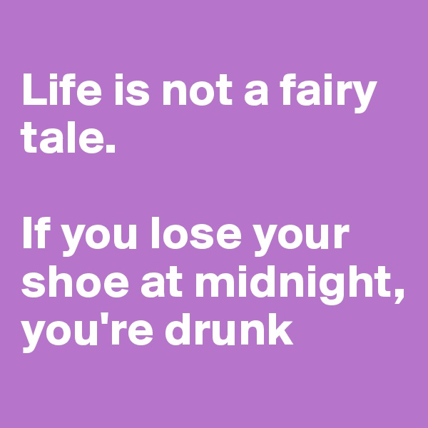 Life is not a fairy tale.   If you lose your shoe at midnight,  you're drunk
