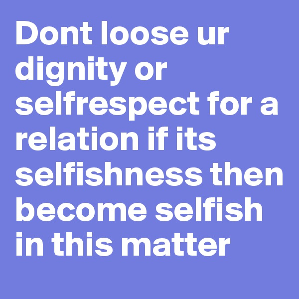 Dont loose ur dignity or selfrespect for a relation if its selfishness then become selfish in this matter