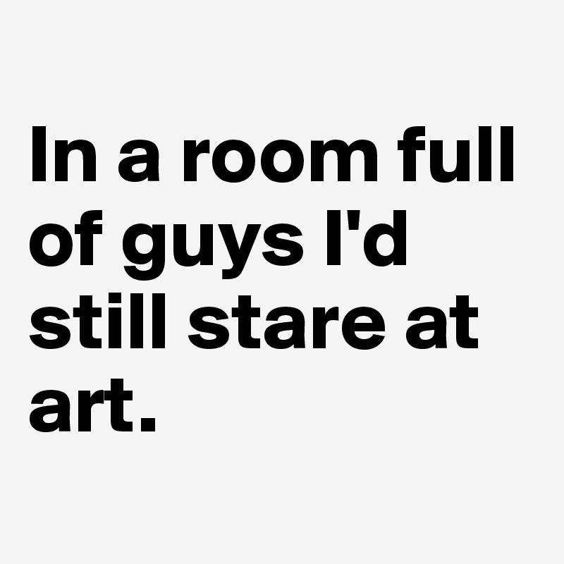 In a room full of guys I'd still stare at art.