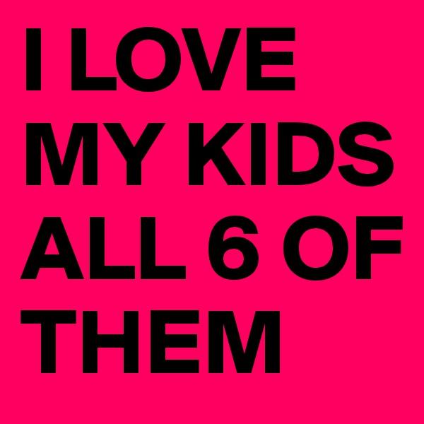 I LOVE MY KIDS ALL 6 OF THEM