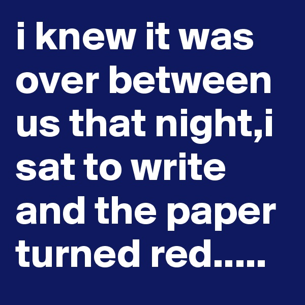 i knew it was over between us that night,i sat to write and the paper turned red.....