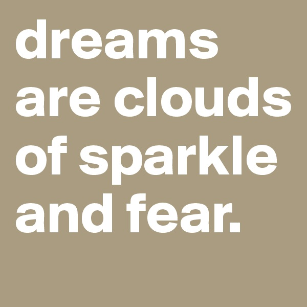 dreams are clouds of sparkle and fear.