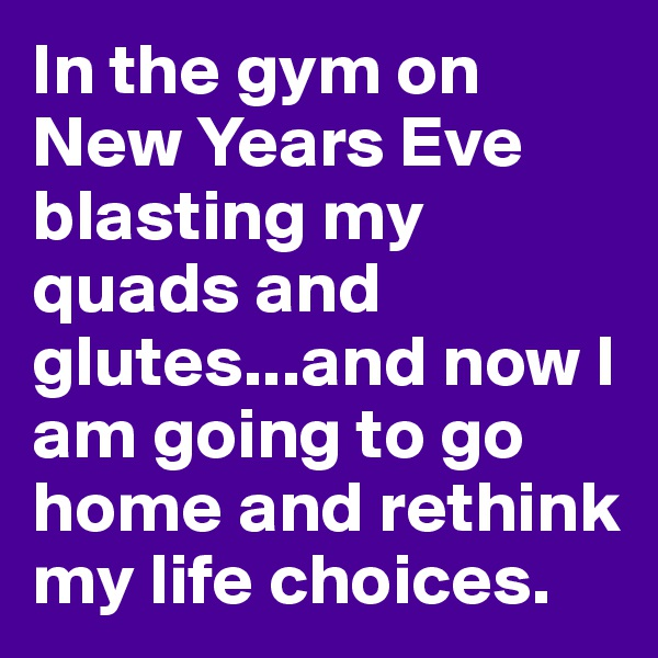 In the gym on New Years Eve blasting my quads and glutes...and now I am going to go home and rethink my life choices.