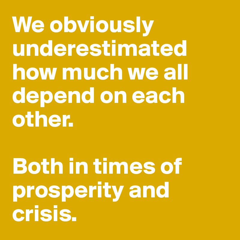 We obviously underestimated how much we all depend on each other.   Both in times of prosperity and crisis.