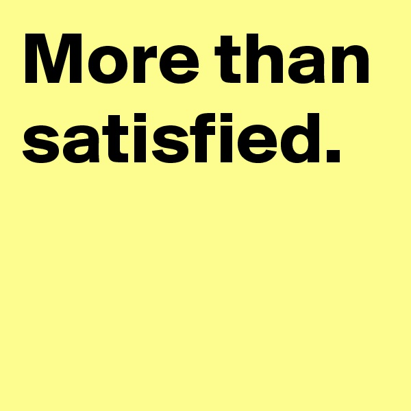 More than satisfied.
