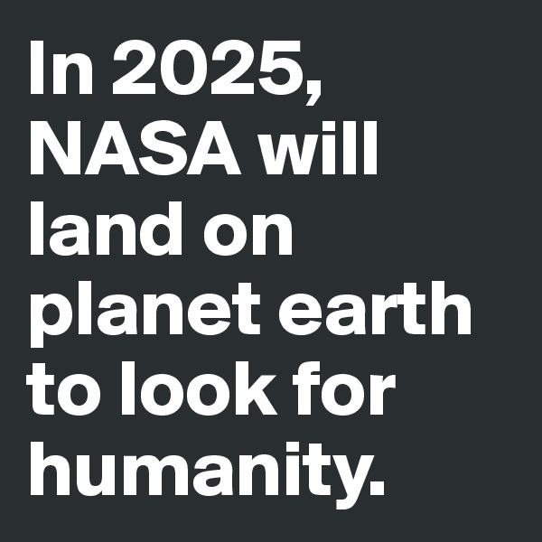 In 2025, NASA will land on planet earth to look for humanity.