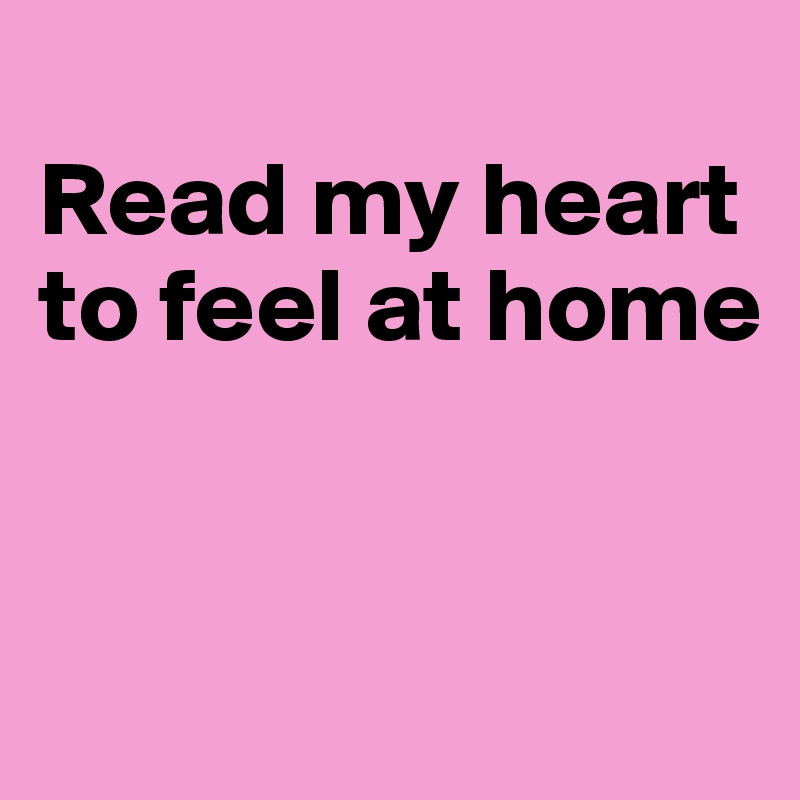 Read my heart to feel at home