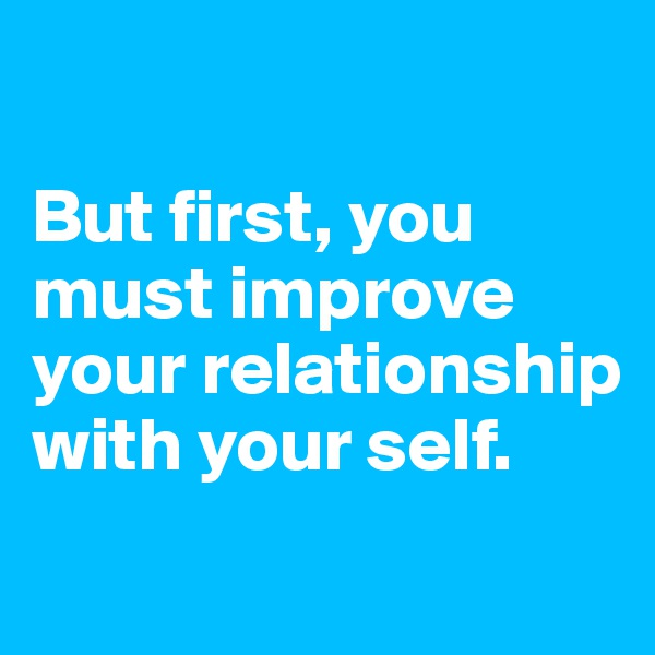 But first, you must improve your relationship with your self.