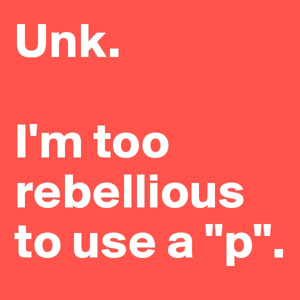 """Unk.  I'm too rebellious to use a """"p""""."""