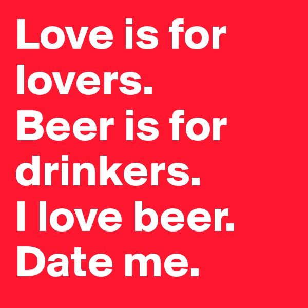 Love is for lovers. Beer is for drinkers. I love beer. Date me.