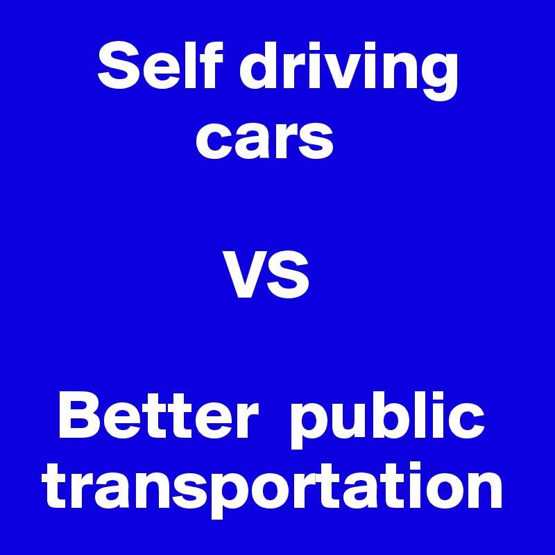 Self driving                       cars                 VS    Better  public     transportation
