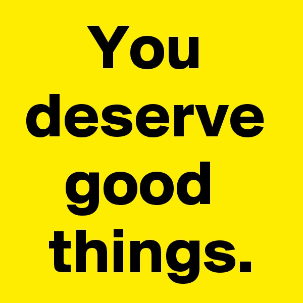 You deserve good   things.