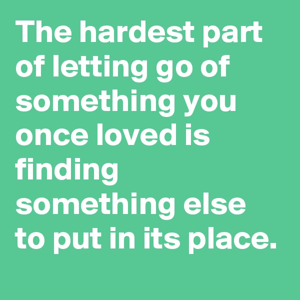 The hardest part of letting go of something you once loved is finding something else to put in its place.