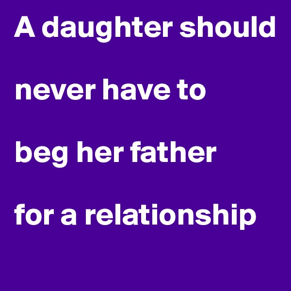 A daughter should   never have to                    beg her father  for a relationship